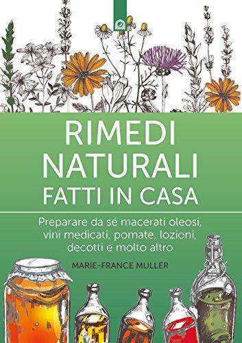 Rimedi naturali fatti in casa. Preparare da sé macerati oleosi, vini medicati, pomate, lozioni, decotti e molto altro
